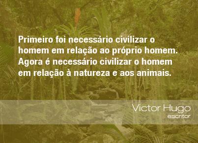 Primeiro foi necessário civilizar o homem em relação ao próprio homem. Agora é necessário civilizar o homem em relação à natureza e aos animais. - Victor Hugo, escritor.