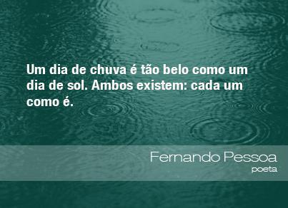 Um dia de chuva é tão belo como um dia de sol. Ambos existem; cada um como é. - Fernando Pessoa, poeta.