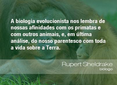 A biologia evolucionista nos lembra de nossas afinidades com os primatas e com outros animais, e, em última análise, do nosso parentesco com toda a vida sobre a Terra. - Rupert Sheldrake, biólogo