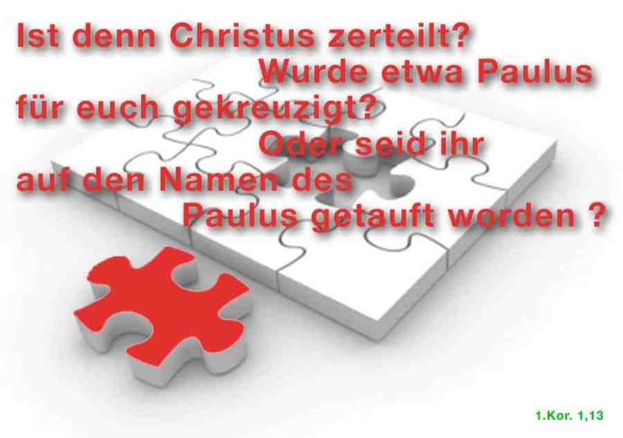 Ist denn Christus zerteilt? Wurde etwa Paulus für euch gekreuzigt? Oder seid ihr auf den Namen des Paulus getauft worden?