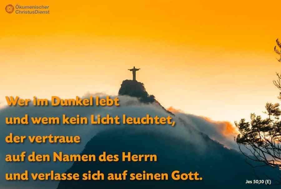 Wer im Dunkel lebt und wem kein Licht leuchtet, der vertraue auf den Namen des Herrn und verlasse sich auf seinen Gott.