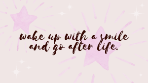 wake up with a smile and go after life desktop wallpaper