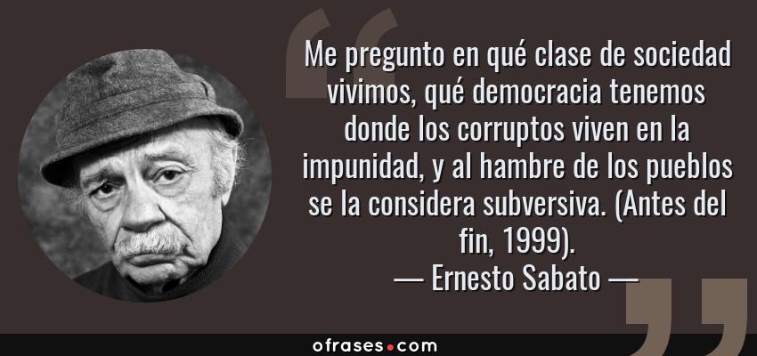 Frases de Ernesto Sabato - Me pregunto en qué clase de sociedad vivimos, qué democracia tenemos donde los corruptos viven en la impunidad, y al hambre de los pueblos se la considera subversiva. (Antes del fin, 1999).