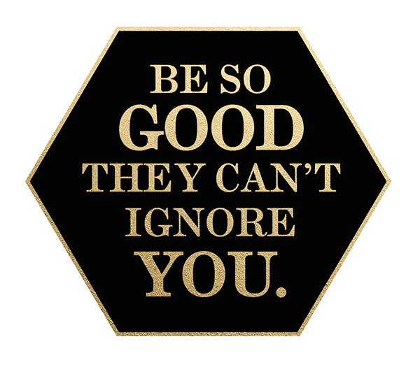FREEBIES  //  BE SO GOOD THEY CAN'T IGNORE YOU
