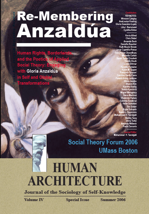 Re-Membering Anzaldúa: Human Rights, Borderlands, and the Poetics of Applied Social Theory: Engaging with Gloria Anzaldua in Self and Global Transformations [Human Architecture: Journal of the Sociology of Self-Knowledge, IV, Special Issue, 2006]