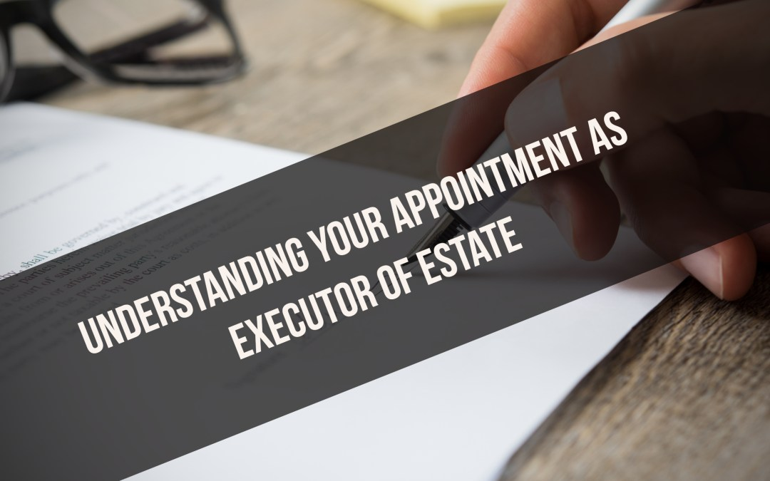 Understanding your appointment as executor of estate