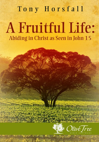 A Fruitful Life Abiding In Christ As Seen In John 15 By Tony Horsfall For The Olive Tree