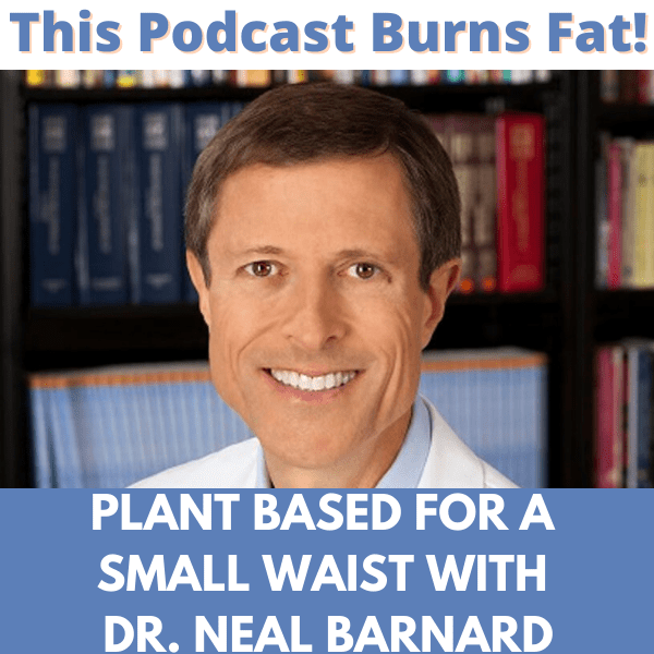 Dr. Neal Barnard,  plant-based, diet, podcast, This Podcast Burns Fat