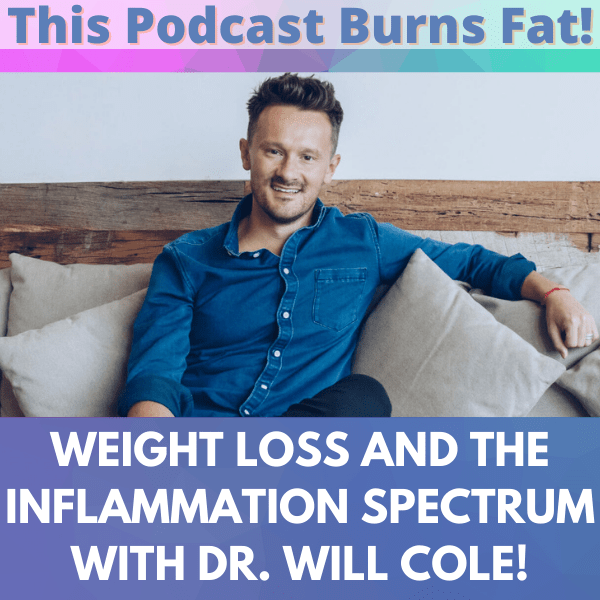 inflammation, Dr. Will Cole, This Podcast Burns Fat, podcast, weight loss