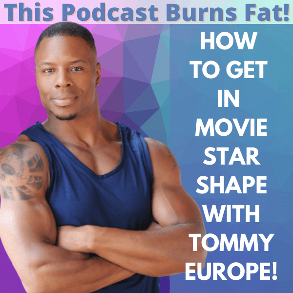 Tommy Europe, health, fitness, movie, actor, This Podcast Burns Fat, podcast