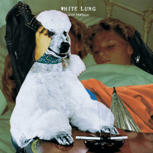 White Lung – Deep Fantasy