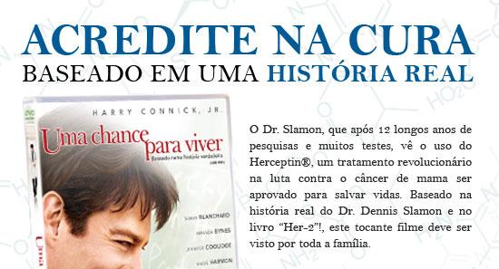 """ACREDITE NA CURA - BASEADO EM UMA HISTÓRIA REAL - O Dr. Slamon, que após 12 longos anos de pesquisas e muitos testes, vê o uso do Herceptin®, um tratamento revolucionário na luta contra o câncer de mama ser aprovado para salvar vidas. Baseado na história na história real do Dr. Dennis Slamon e no livro """"Her-2""""!, este tocante filme deve ser visto por toda a família."""