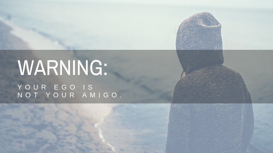 WARNING: Your Ego Is Not Your Amigo