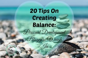 20 Tips On Creating Balance: Personal Development Bloggers Weigh In
