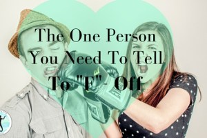 """The One Person You Need To Tell To """"F""""-Off"""