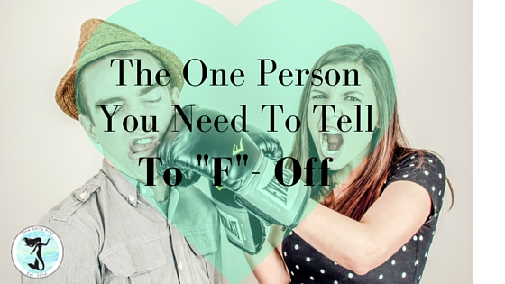 Theres one person you need to tell off in order to live a life you love.
