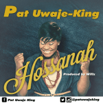 LYRICS + AUDIO LINK: PAT UWAJE-KING – HOSANNA FT ODUNAYO OJO || @patuwajeking