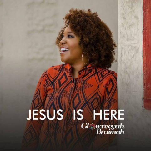 Jesus Is Here - Glowreeyah Braimah