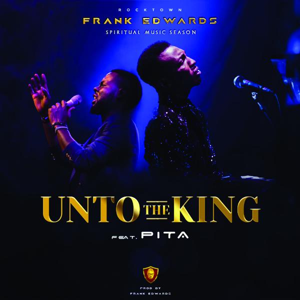 Unto The King – Frank Edwards ft Pita