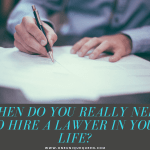 When Do You Really Need to Hire a Lawyer in Your Life?