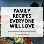 Family Recipes Everyone Will Love