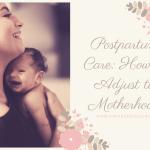 Postpartum Care: How to Adjust to Motherhood