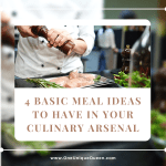 4 Basic Meal Ideas To Have In Your Culinary Arsenal