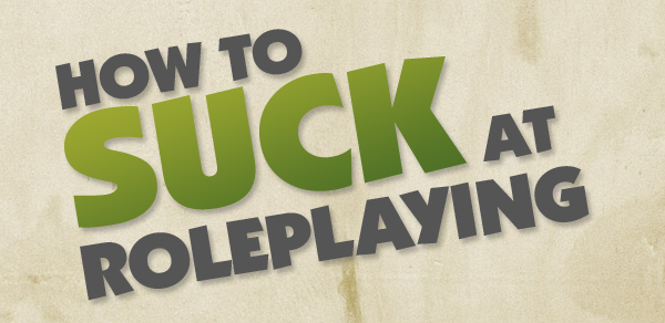 How to suck at roleplaying