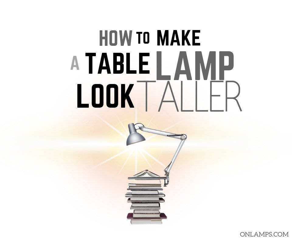 How to Make a Table Lamp Look Taller