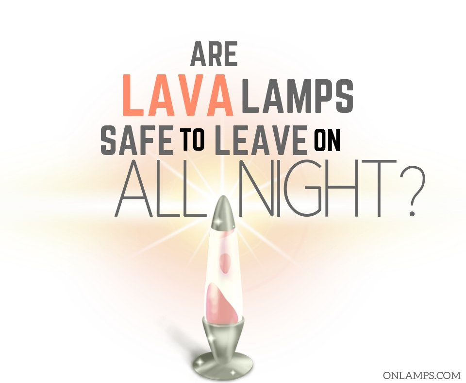 Are Lava Lamps Safe To Leave On All Night A Must Read
