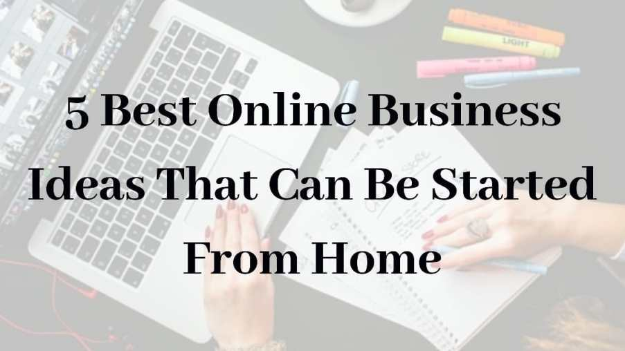 5 Best Online Business Ideas That Can Be Started From Home