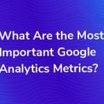 5 Most Important Google Analytics Metrics To Track On Your Site
