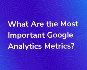 Important Google Analytics Metrics