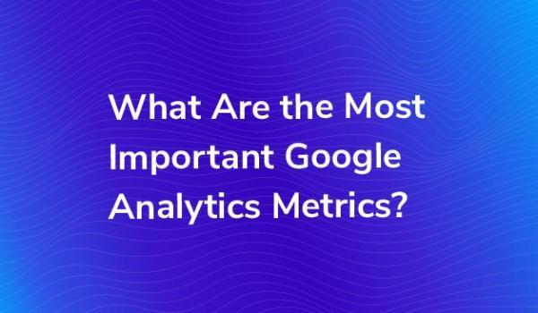Important Google Analytics Metrics