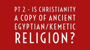 Pt 2  – Is Christianity a Copy of Ancient Egyptian/Kemetic Religion?