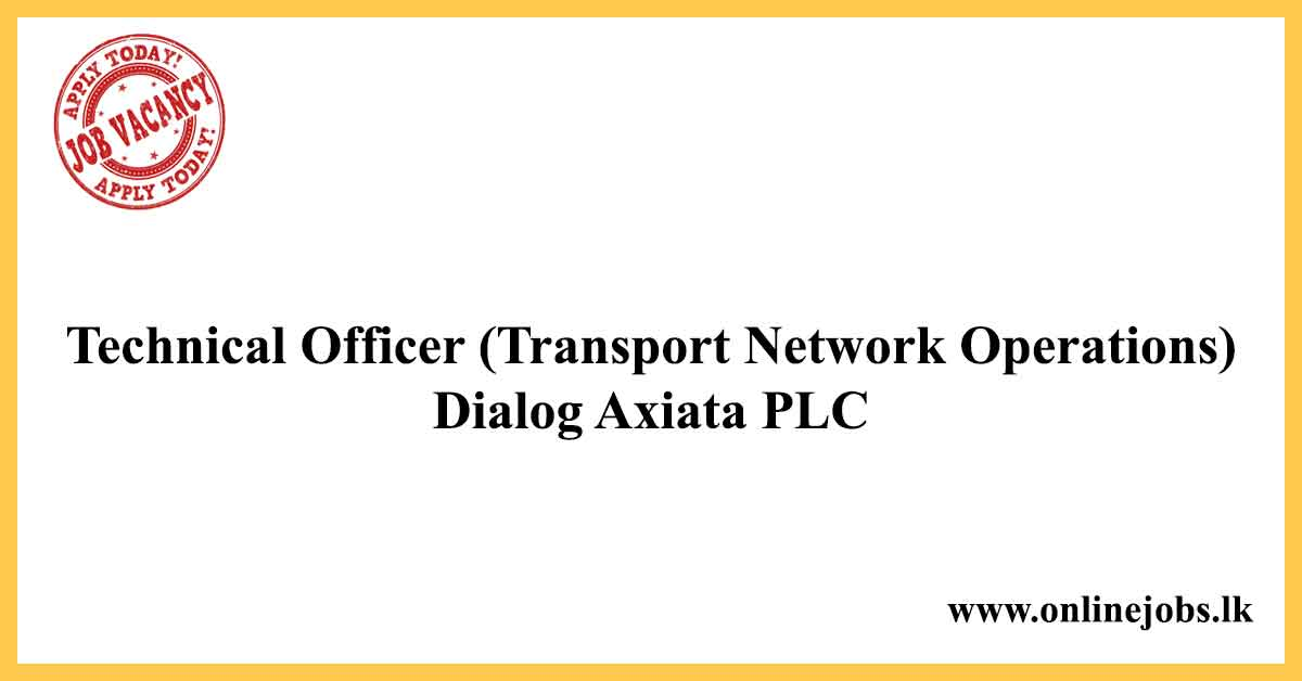 Technical Officer (Transport Network Operations) - Dialog Axiata PLC