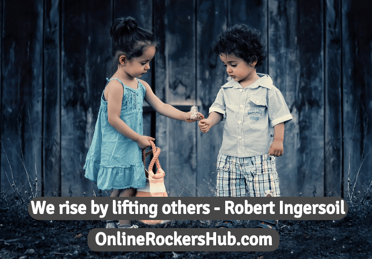 We rise by lifting others - Robert Ingersoil
