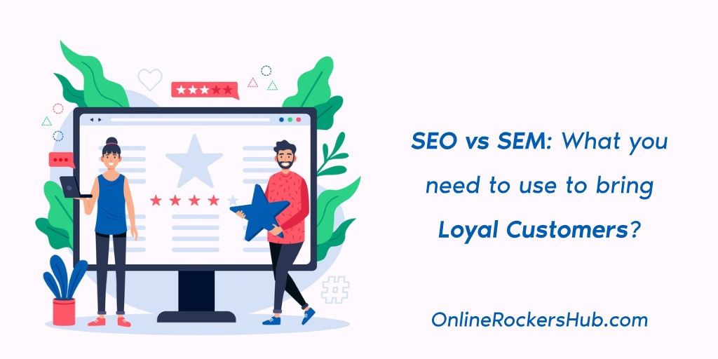 SEO vs SEM: What you need to use to bring Loyal Customers?
