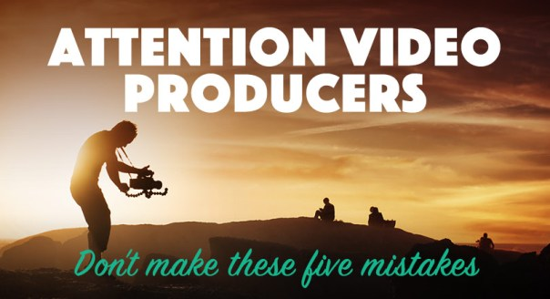 Attention Video Producers: Don't make these 5 mistakes