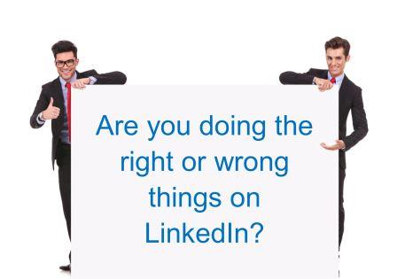 Right or wrong - Are You Doing the Right or Wrong Things on LinkedIn?