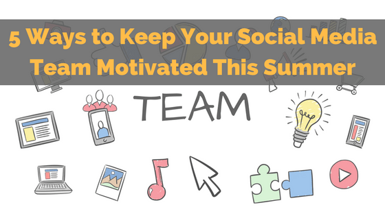 5 Ways to Keep Your Social Media Team Motivated This Summer
