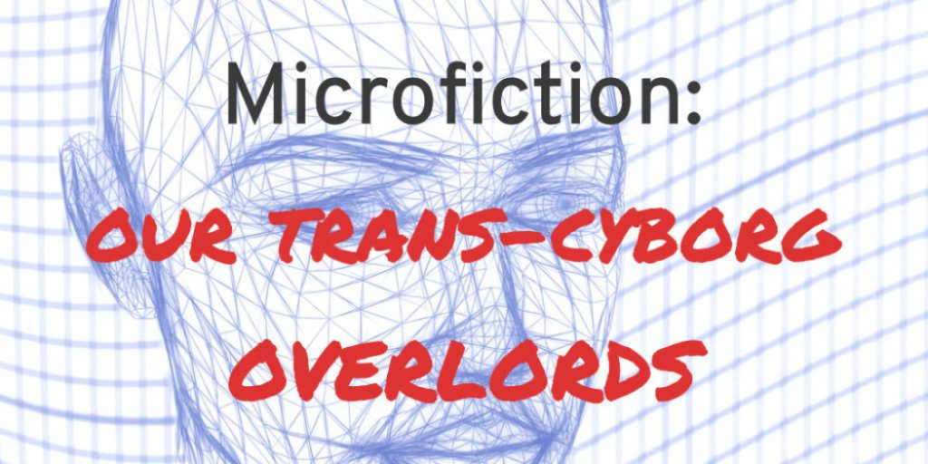 microfiction: our trans-cyborg overlords