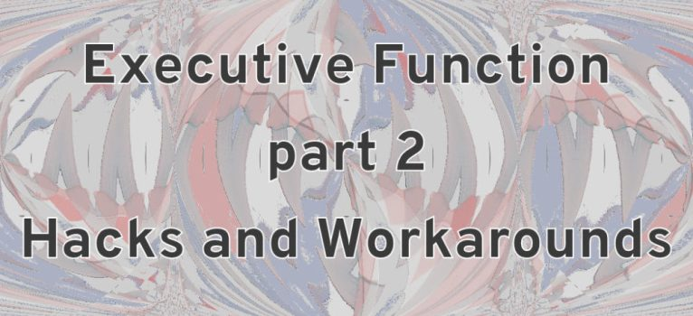 Executive Function Part 2: Hacks and Workarounds