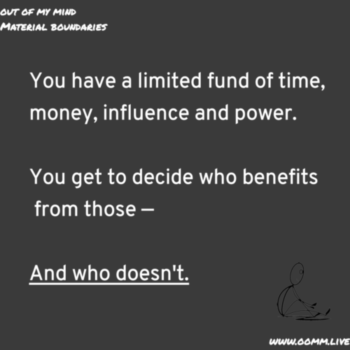 material boundaries. You have a limited fund of time, money, influence, and power. You get to decide who benefts from those and who doesn't