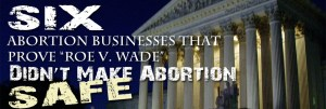 "Six Abortion Businesses that Prove ""Roe"" Didn't Make Abortion Safe"
