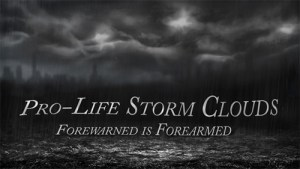 Commentary:  Pro-Life Storm Clouds; Forewarned is Forearmed