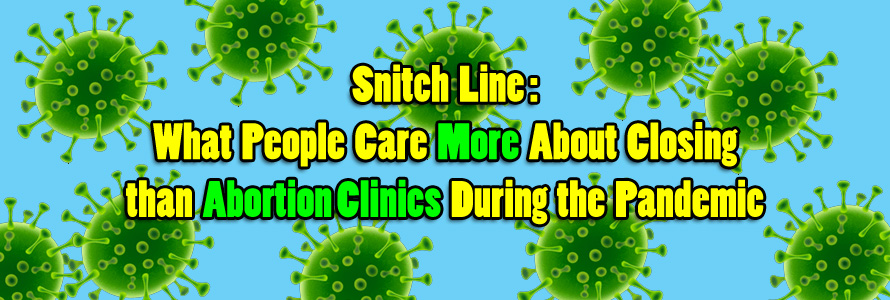 Snitch Line: What People Care More About Closing than Abortion Clinics During the Pandemic