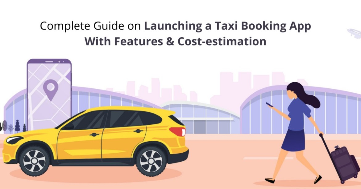 Complete Guide on Launching a Taxi Booking App With Features & Cost-estimation