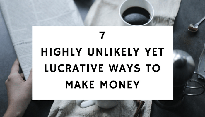 7 Highly Unlikely Yet Lucrative Ways To Make Money