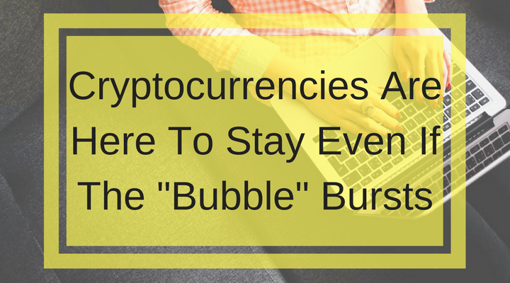 """Cryptocurrencies Are Here To Stay Even If The """"Bubble"""" Bursts"""